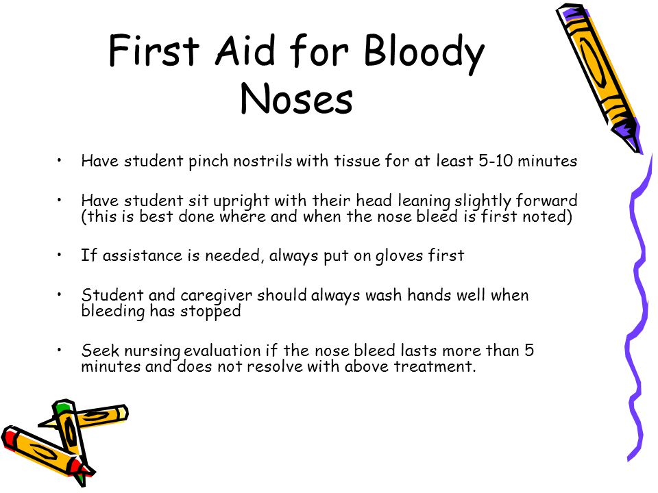 First Aid for Bloody Noses Have student pinch nostrils with tissue for at least 5-10 minutes Have student sit upright with their head leaning slightly