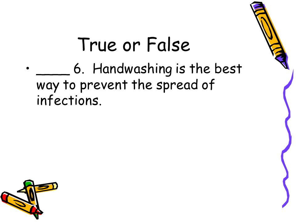 True or False ____ 6. Handwashing is the best way to prevent the spread of infections.