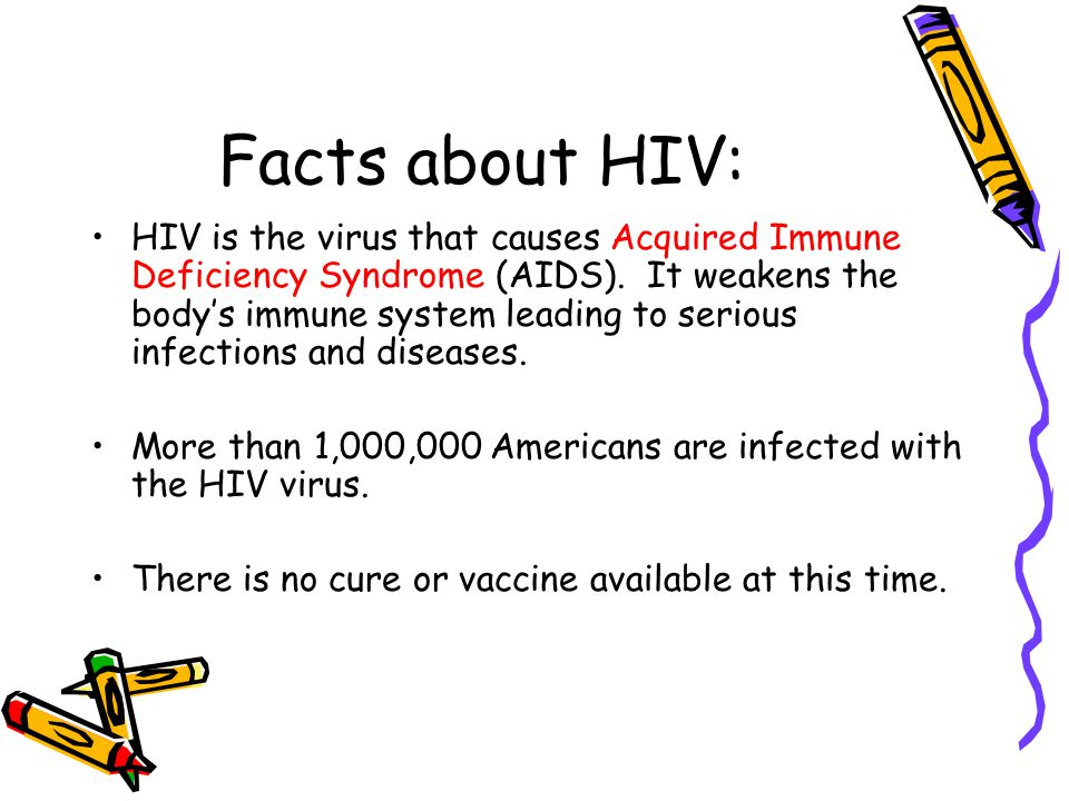 Facts about HIV: HIV is the virus that causes Acquired Immune Deficiency Syndrome (AIDS). It weakens the body's immune system leading to serious infec