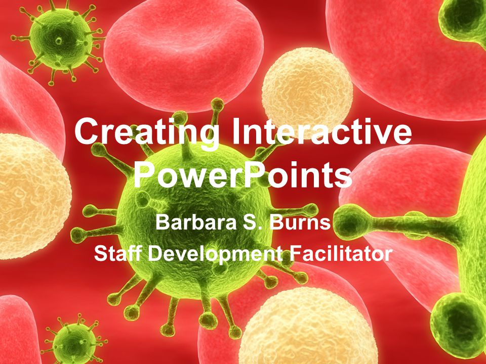 Creating Interactive PowerPoints Barbara S. Burns Staff Development Facilitator
