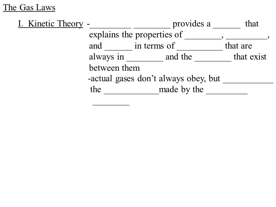 The Gas Laws -_________ ________ provides a ______ that explains the properties of ________, _________, and ______ in terms of __________ that are always in ________ and the ________ that exist between them I.