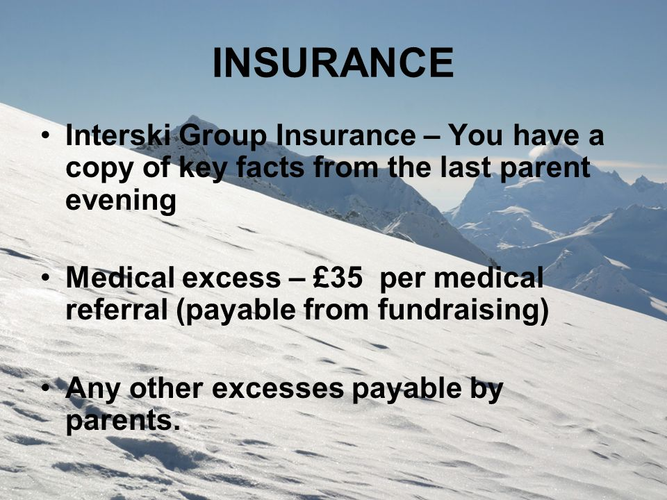 INSURANCE Interski Group Insurance – You have a copy of key facts from the last parent evening Medical excess – £35 per medical referral (payable from