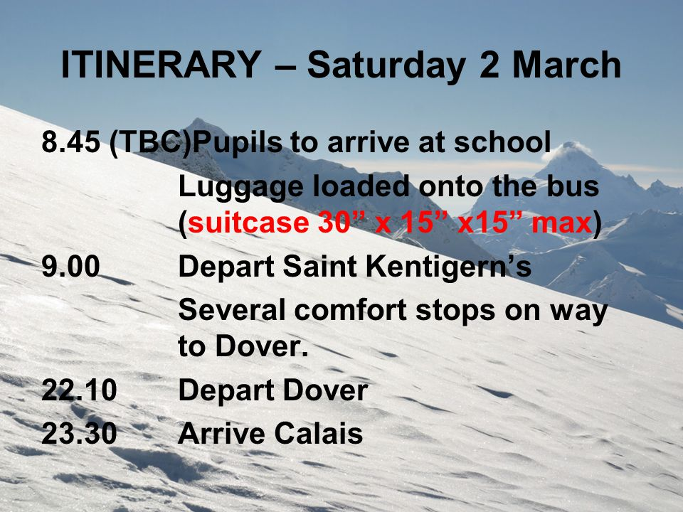 "ITINERARY – Saturday 2 March 8.45 (TBC)Pupils to arrive at school Luggage loaded onto the bus (suitcase 30"" x 15"" x15"" max) 9.00Depart Saint Kentigern"