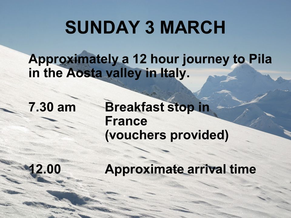SUNDAY 3 MARCH Approximately a 12 hour journey to Pila in the Aosta valley in Italy. 7.30 amBreakfast stop in France (vouchers provided) 12.00Approxim