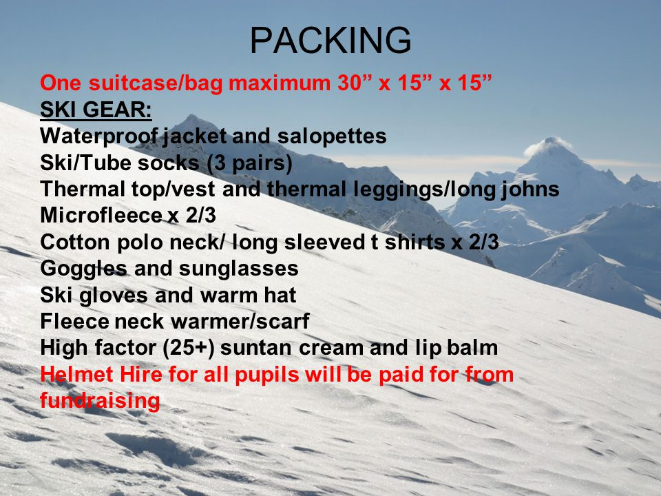 "PACKING One suitcase/bag maximum 30"" x 15"" x 15"" SKI GEAR: Waterproof jacket and salopettes Ski/Tube socks (3 pairs) Thermal top/vest and thermal legg"