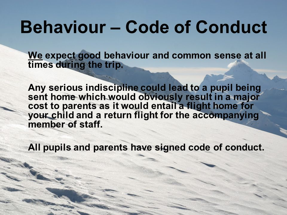 Behaviour – Code of Conduct We expect good behaviour and common sense at all times during the trip. Any serious indiscipline could lead to a pupil bei