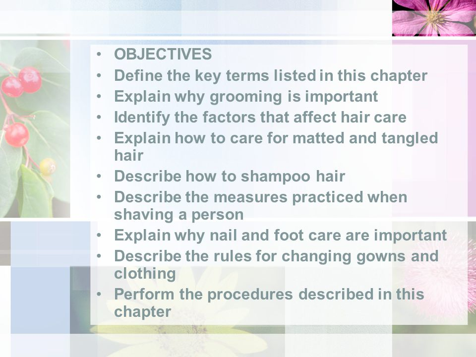 OBJECTIVES Define the key terms listed in this chapter Explain why grooming is important Identify the factors that affect hair care Explain how to care for matted and tangled hair Describe how to shampoo hair Describe the measures practiced when shaving a person Explain why nail and foot care are important Describe the rules for changing gowns and clothing Perform the procedures described in this chapter