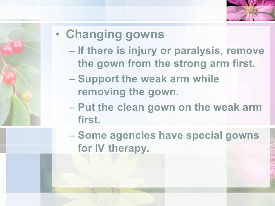 Changing gowns –If there is injury or paralysis, remove the gown from the strong arm first.