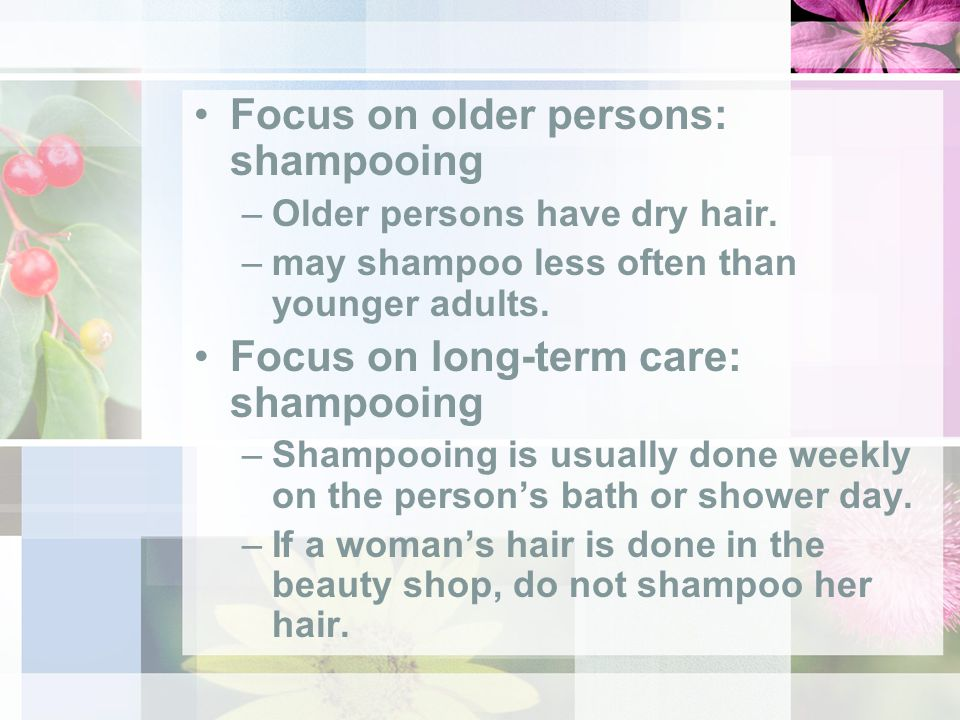Focus on older persons: shampooing –Older persons have dry hair.