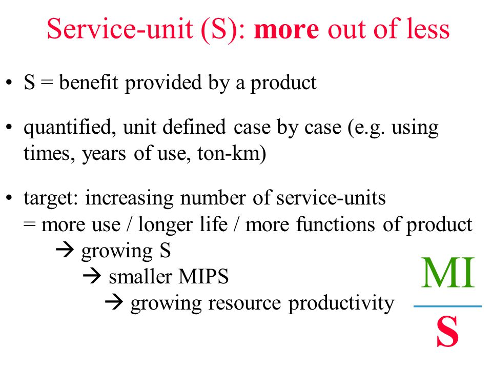 Service-unit (S): more out of less S = benefit provided by a product quantified, unit defined case by case (e.g.