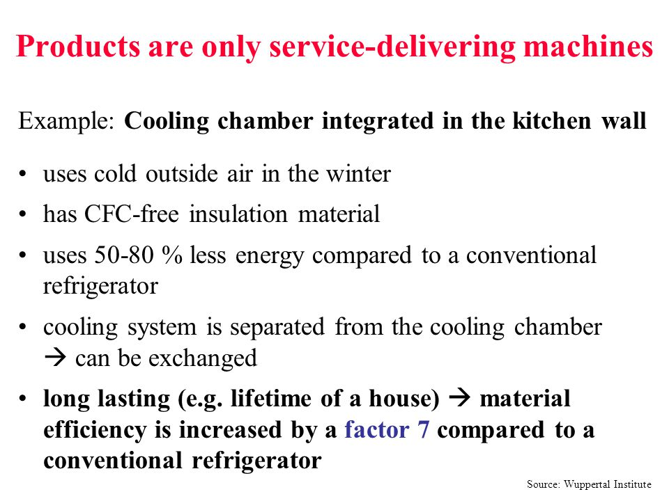 Products are only service-delivering machines Example: Cooling chamber integrated in the kitchen wall uses cold outside air in the winter has CFC-free insulation material uses 50-80 % less energy compared to a conventional refrigerator cooling system is separated from the cooling chamber  can be exchanged long lasting (e.g.