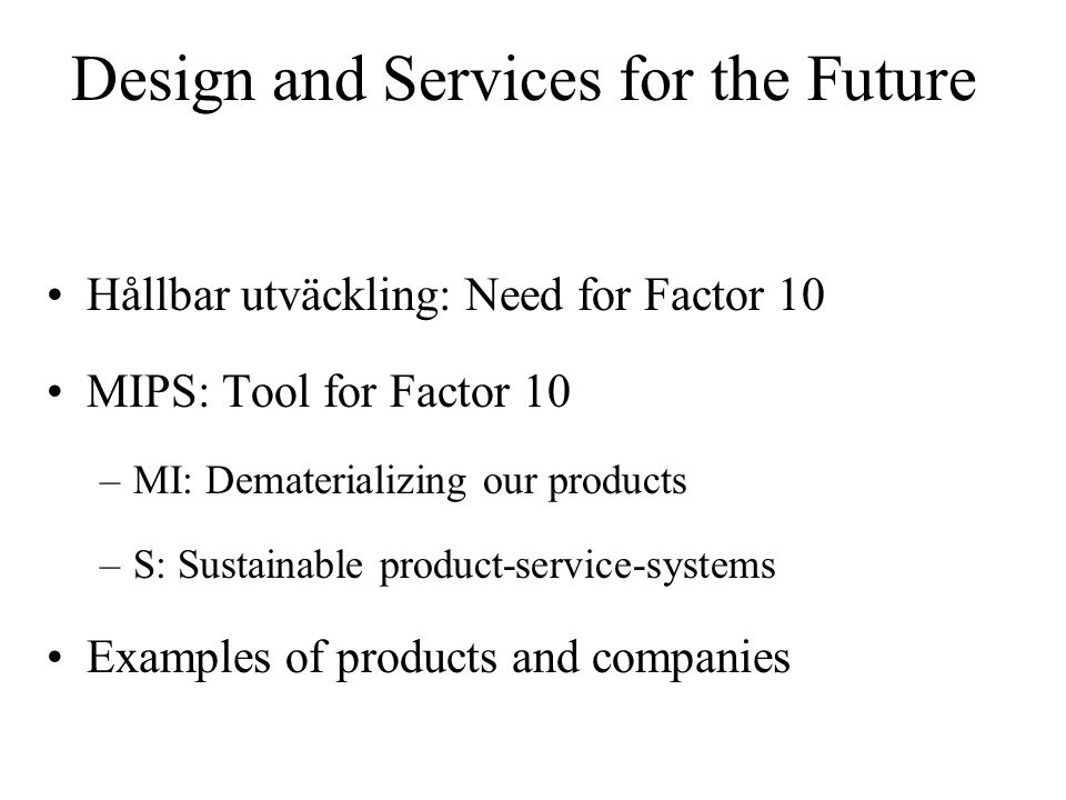 Design and Services for the Future Hållbar utväckling: Need for Factor 10 MIPS: Tool for Factor 10 –MI: Dematerializing our products –S: Sustainable product-service-systems Examples of products and companies