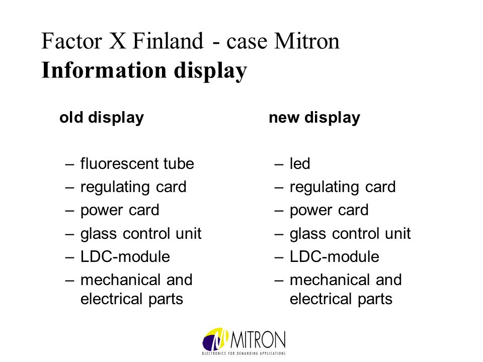 Factor X Finland - case Mitron Information display old display –fluorescent tube –regulating card –power card –glass control unit –LDC-module –mechanical and electrical parts new display –led –regulating card –power card –glass control unit –LDC-module –mechanical and electrical parts