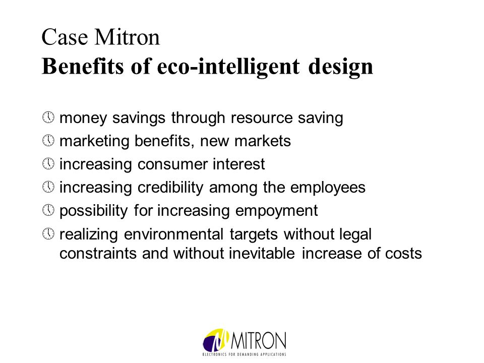 Case Mitron Benefits of eco-intelligent design »money savings through resource saving »marketing benefits, new markets »increasing consumer interest »increasing credibility among the employees »possibility for increasing empoyment »realizing environmental targets without legal constraints and without inevitable increase of costs