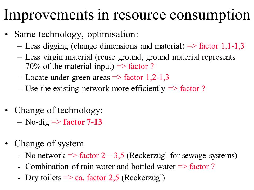 Improvements in resource consumption Same technology, optimisation: –Less digging (change dimensions and material) => factor 1,1-1,3 –Less virgin material (reuse ground, ground material represents 70% of the material input) => factor .