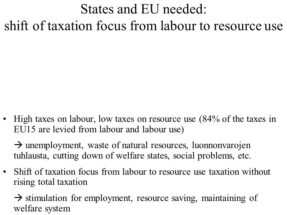 States and EU needed: shift of taxation focus from labour to resource use High taxes on labour, low taxes on resource use (84% of the taxes in EU15 are levied from labour and labour use)  unemployment, waste of natural resources, luonnonvarojen tuhlausta, cutting down of welfare states, social problems, etc.