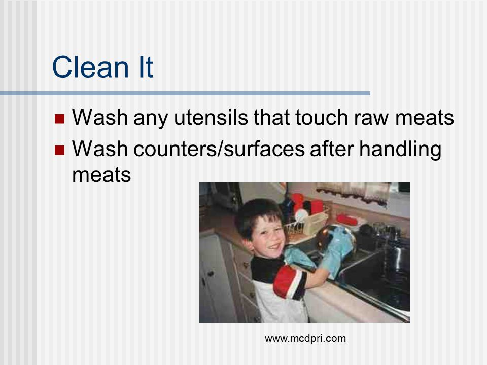 Clean It Wash any utensils that touch raw meats Wash counters/surfaces after handling meats www.mcdpri.com