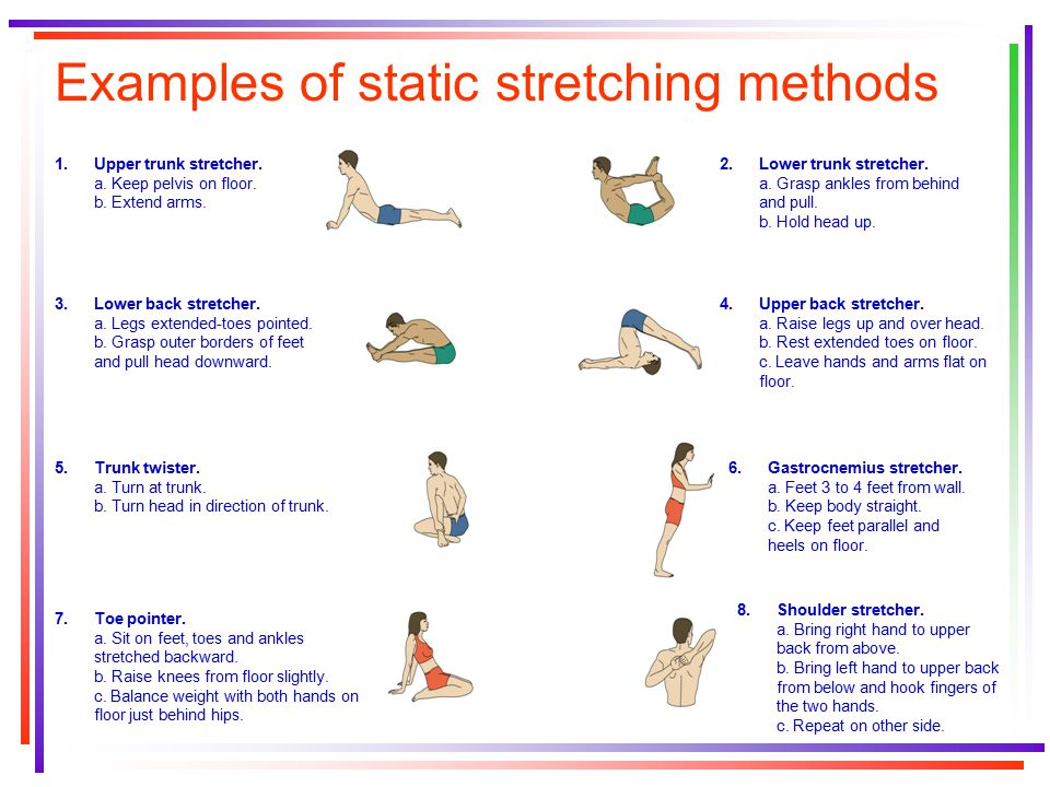 Examples of static stretching methods 1.Upper trunk stretcher. a. Keep pelvis on floor. b. Extend arms. 3.Lower back stretcher. a. Legs extended-toes
