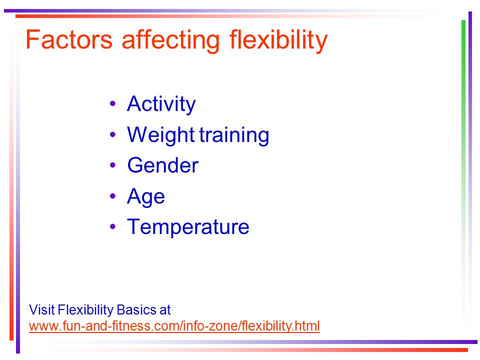 Factors affecting flexibility Activity Weight training Gender Age Temperature Visit Flexibility Basics at www.fun-and-fitness.com/info-zone/flexibilit