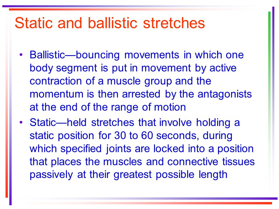 Static and ballistic stretches Ballistic—bouncing movements in which one body segment is put in movement by active contraction of a muscle group and t