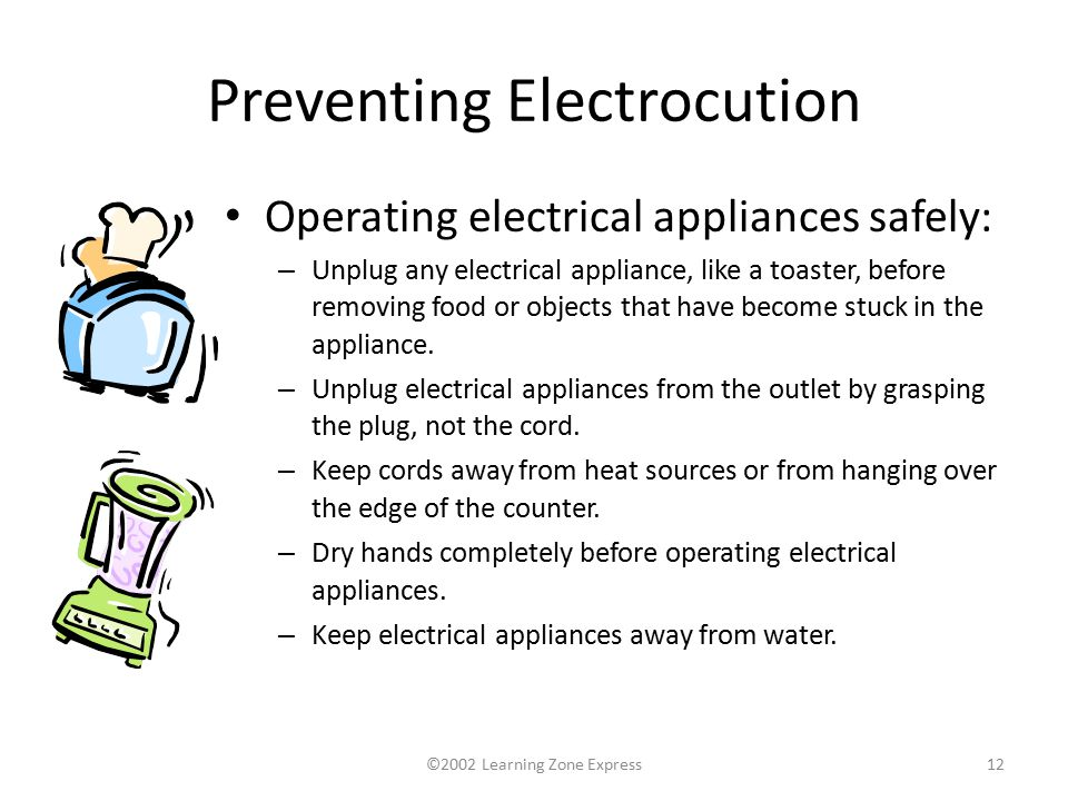 ©2002 Learning Zone Express12 Preventing Electrocution Operating electrical appliances safely: – Unplug any electrical appliance, like a toaster, before removing food or objects that have become stuck in the appliance.