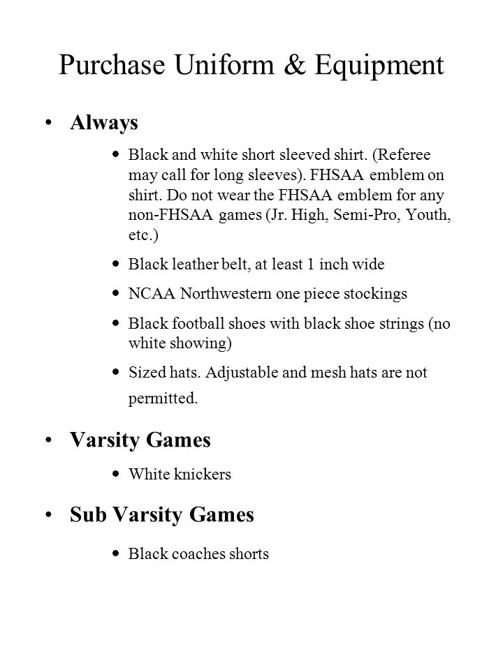 Purchase Uniform & Equipment Flags - carry 2, gold/yellow Whistle - finger or on a lanyard Bean bag - carry 1, white Down indicator - carry at least 1 Game card with pencil Timing device for Back Judges and ECOs - A device with a countdown timer is preferred Linesman s disk - All wing officials.