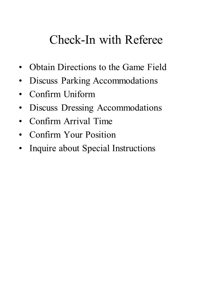 Check-In with Referee Obtain Directions to the Game Field Discuss Parking Accommodations Confirm Uniform Discuss Dressing Accommodations Confirm Arrival Time Confirm Your Position Inquire about Special Instructions