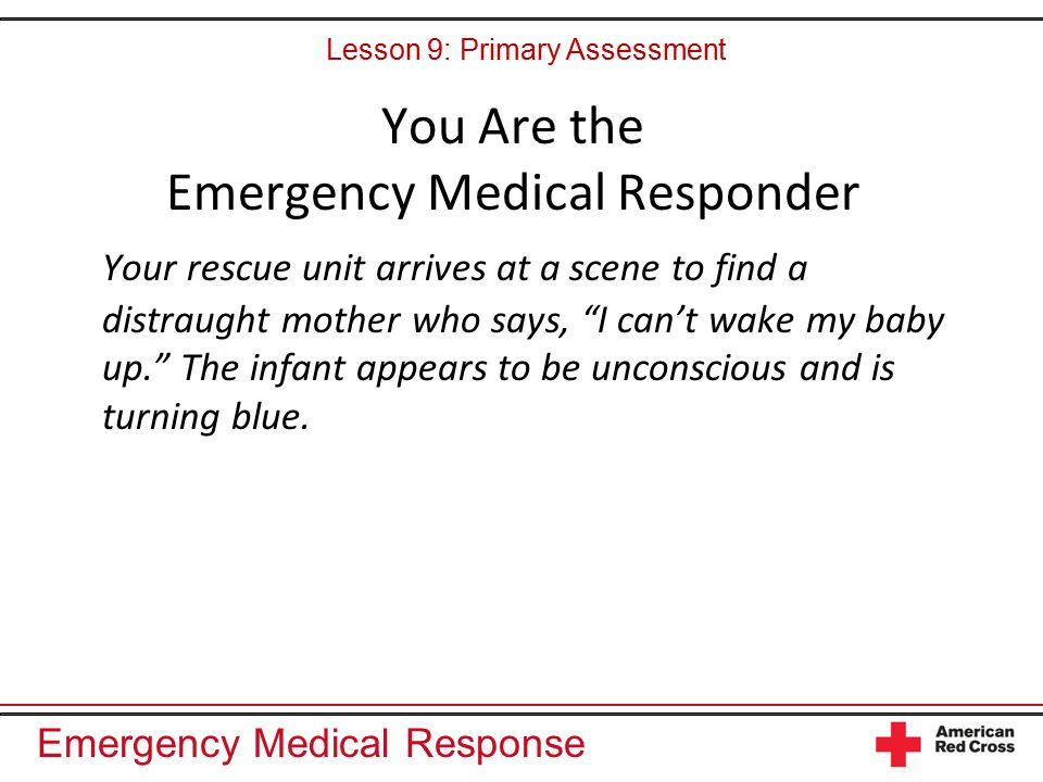 """Emergency Medical Response You Are the Emergency Medical Responder Your rescue unit arrives at a scene to find a distraught mother who says, """"I can't"""