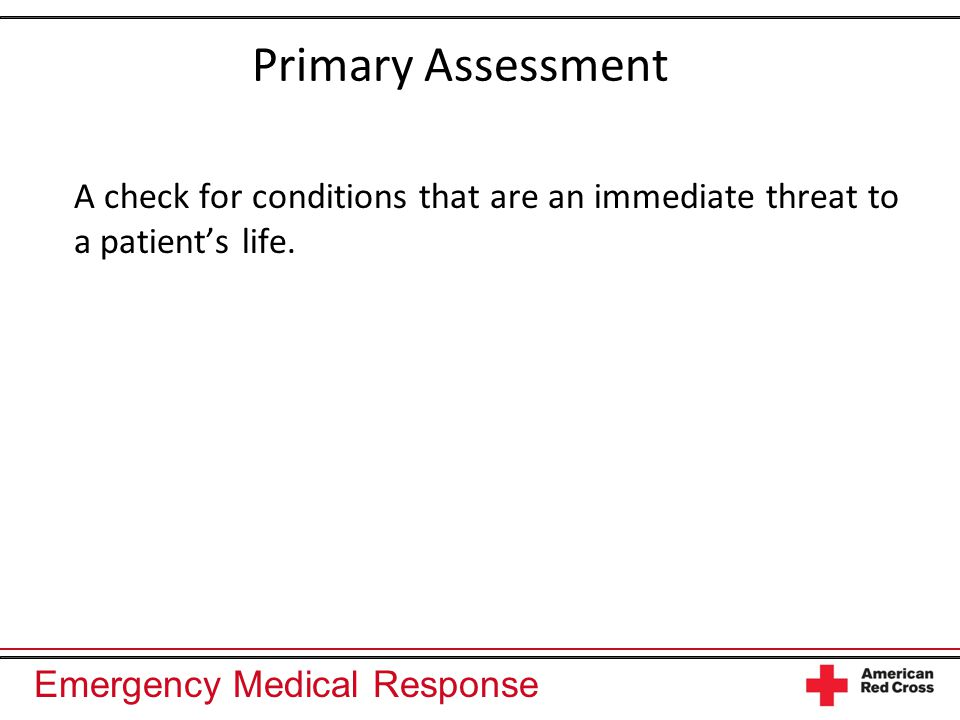 Emergency Medical Response Primary Assessment A check for conditions that are an immediate threat to a patient's life.