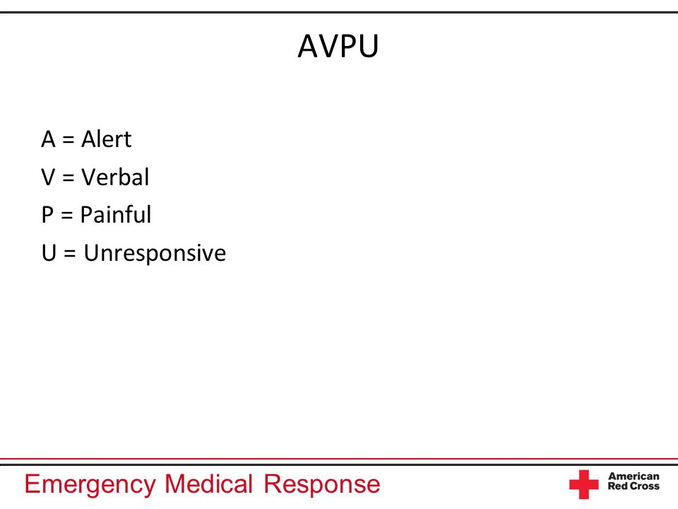 Emergency Medical Response AVPU A = Alert V = Verbal P = Painful U = Unresponsive