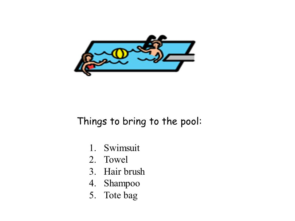 Things to bring to the pool: 1.Swimsuit 2.Towel 3.Hair brush 4.Shampoo 5.Tote bag