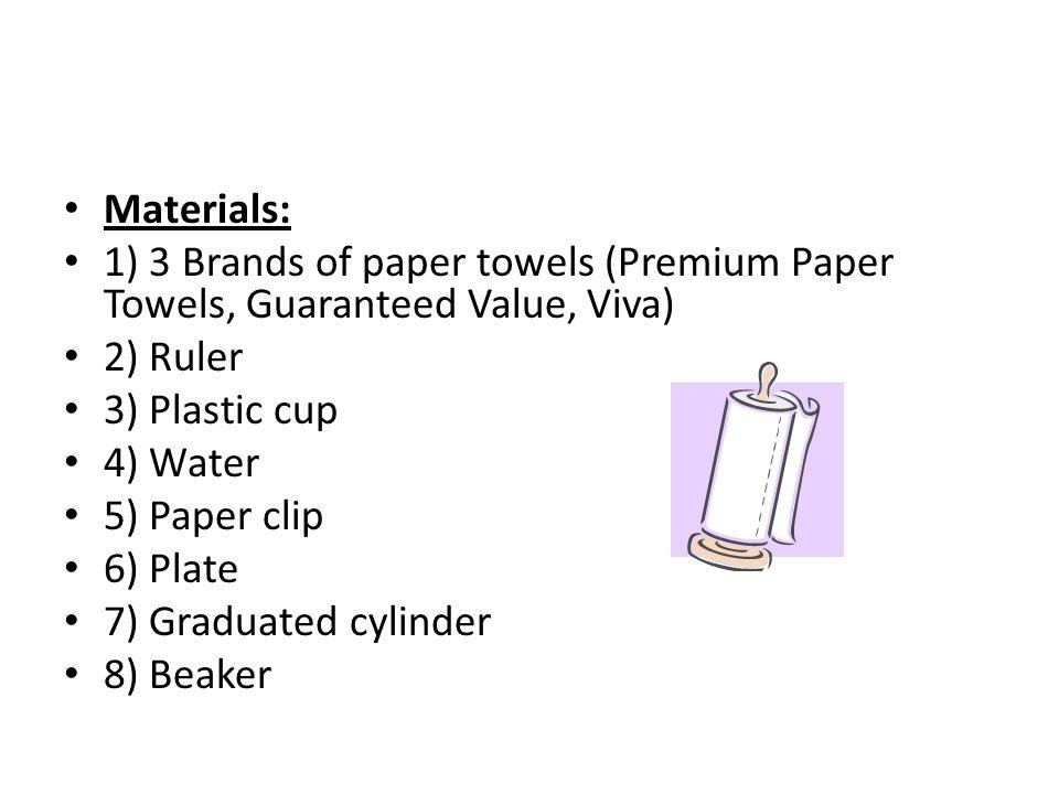 Materials: 1) 3 Brands of paper towels (Premium Paper Towels, Guaranteed Value, Viva) 2) Ruler 3) Plastic cup 4) Water 5) Paper clip 6) Plate 7) Gradu