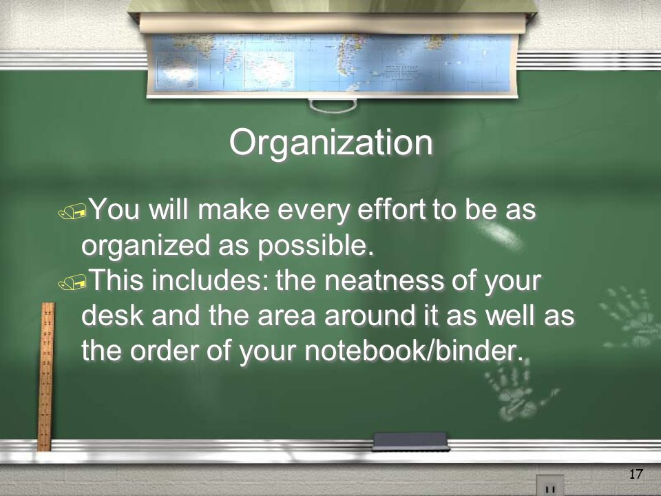 17 Organization  You will make every effort to be as organized as possible.
