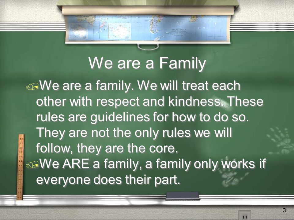 3 We are a Family  We are a family. We will treat each other with respect and kindness.