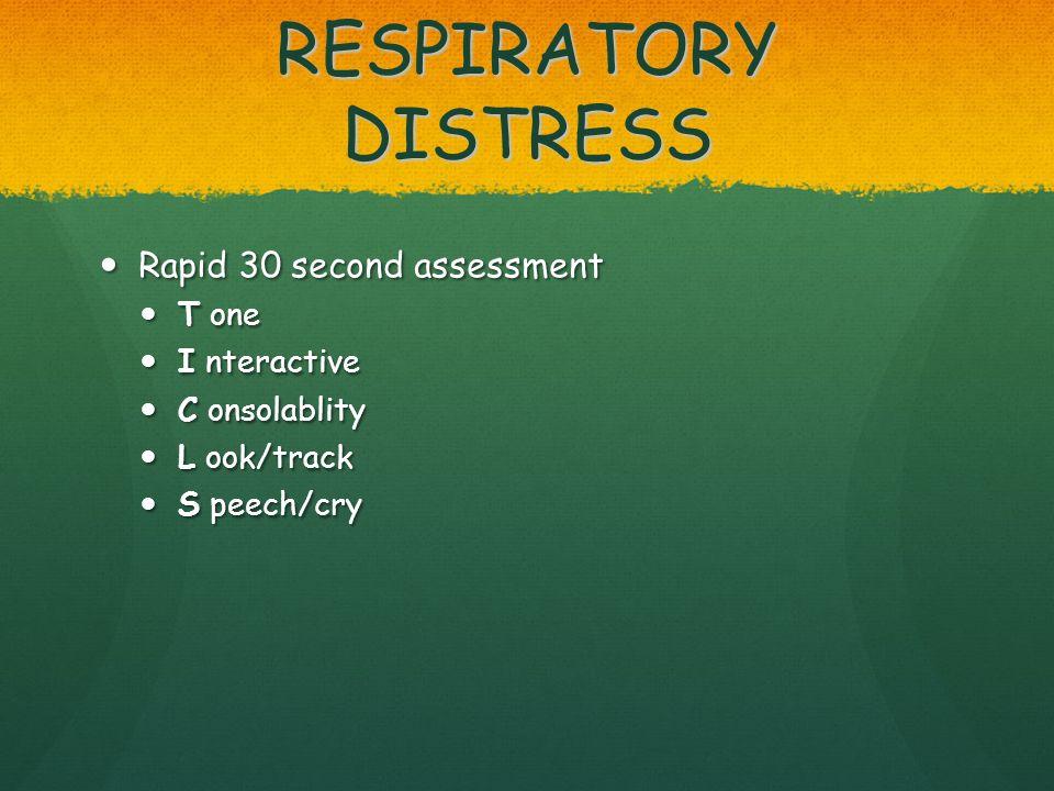 RESPIRATORY DISTRESS Rapid 30 second assessment Rapid 30 second assessment T one T one I nteractive I nteractive C onsolablity C onsolablity L ook/tra