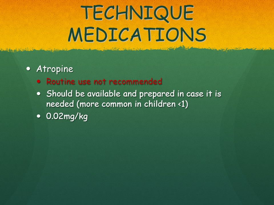 TECHNIQUE MEDICATIONS Atropine Atropine Routine use not recommended Routine use not recommended Should be available and prepared in case it is needed