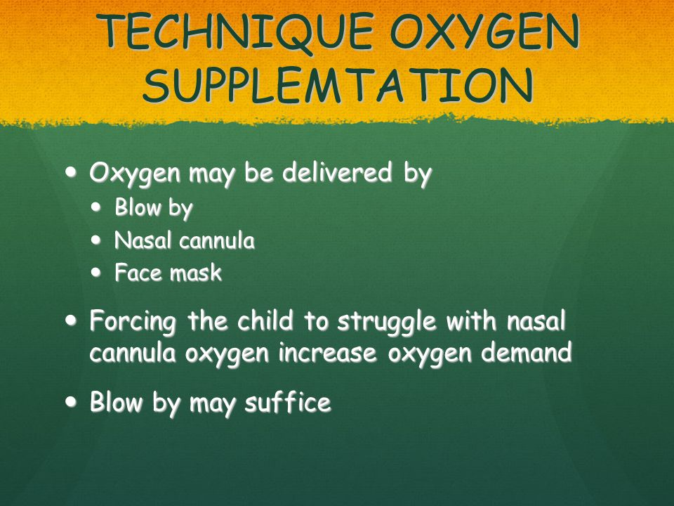 TECHNIQUE OXYGEN SUPPLEMTATION Oxygen may be delivered by Oxygen may be delivered by Blow by Blow by Nasal cannula Nasal cannula Face mask Face mask Forcing the child to struggle with nasal cannula oxygen increase oxygen demand Forcing the child to struggle with nasal cannula oxygen increase oxygen demand Blow by may suffice Blow by may suffice