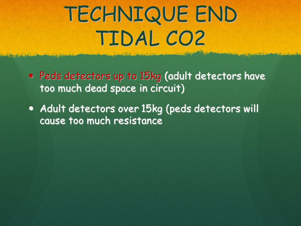 TECHNIQUE END TIDAL CO2 Peds detectors up to 15kg (adult detectors have too much dead space in circuit) Peds detectors up to 15kg (adult detectors have too much dead space in circuit) Adult detectors over 15kg (peds detectors will cause too much resistance Adult detectors over 15kg (peds detectors will cause too much resistance