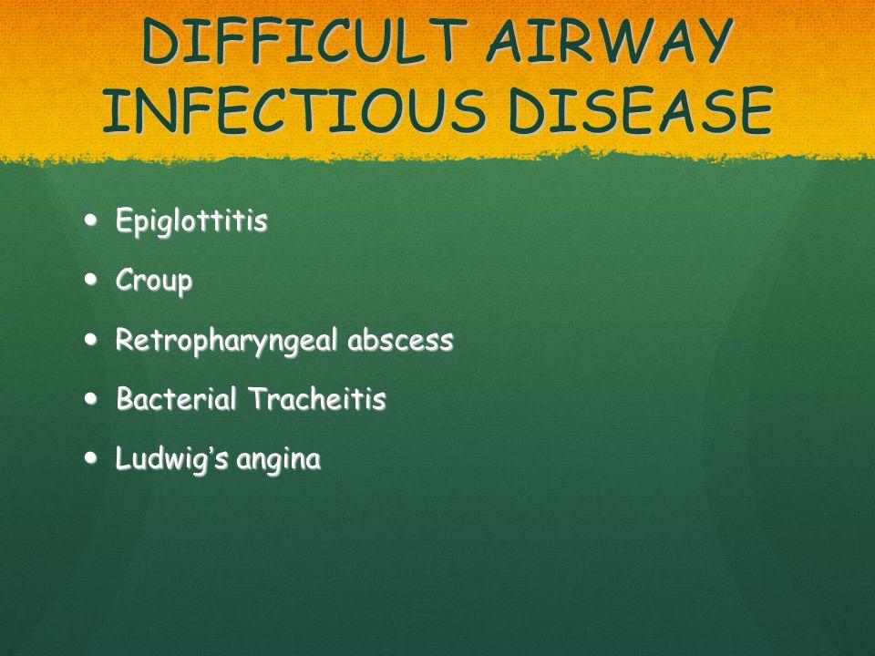 DIFFICULT AIRWAY INFECTIOUS DISEASE Epiglottitis Epiglottitis Croup Croup Retropharyngeal abscess Retropharyngeal abscess Bacterial Tracheitis Bacteri