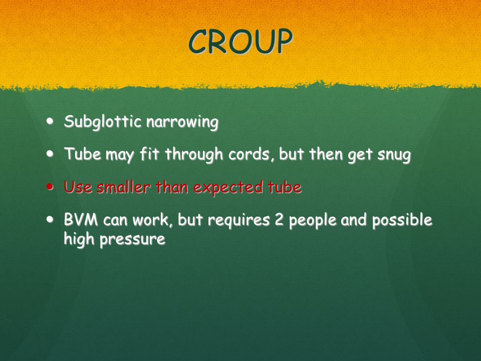 CROUP Subglottic narrowing Subglottic narrowing Tube may fit through cords, but then get snug Tube may fit through cords, but then get snug Use smalle