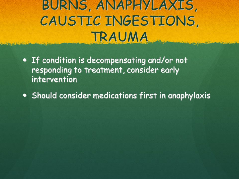 BURNS, ANAPHYLAXIS, CAUSTIC INGESTIONS, TRAUMA If condition is decompensating and/or not responding to treatment, consider early intervention If condition is decompensating and/or not responding to treatment, consider early intervention Should consider medications first in anaphylaxis Should consider medications first in anaphylaxis