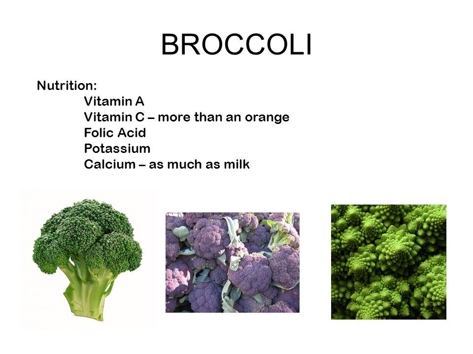 BROCCOLI Nutrition: Vitamin A Vitamin C – more than an orange Folic Acid Potassium Calcium – as much as milk