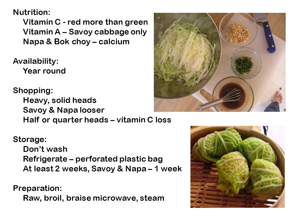 Nutrition: Vitamin C - red more than green Vitamin A – Savoy cabbage only Napa & Bok choy – calcium Availability: Year round Shopping: Heavy, solid heads Savoy & Napa looser Half or quarter heads – vitamin C loss Storage: Don't wash Refrigerate – perforated plastic bag At least 2 weeks, Savoy & Napa – 1 week Preparation: Raw, broil, braise microwave, steam