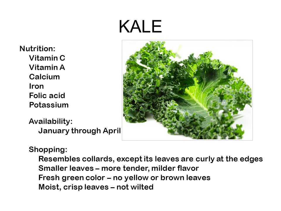 KALE Nutrition: Vitamin C Vitamin A Calcium Iron Folic acid Potassium Availability: January through April Shopping: Resembles collards, except its leaves are curly at the edges Smaller leaves – more tender, milder flavor Fresh green color – no yellow or brown leaves Moist, crisp leaves – not wilted