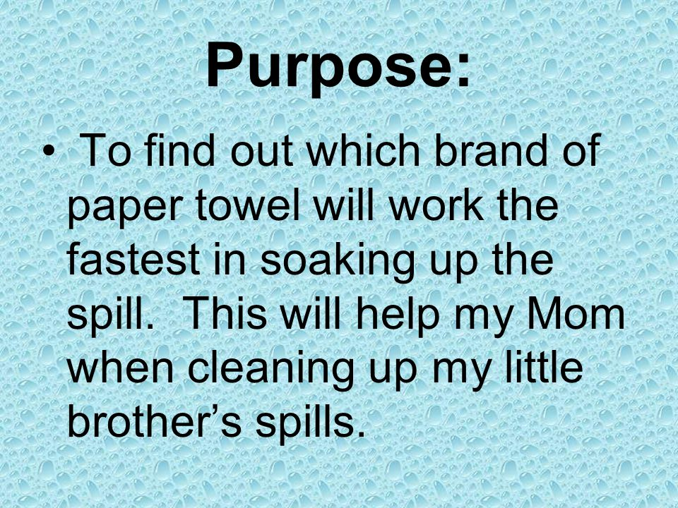 Purpose: To find out which brand of paper towel will work the fastest in soaking up the spill. This will help my Mom when cleaning up my little brothe