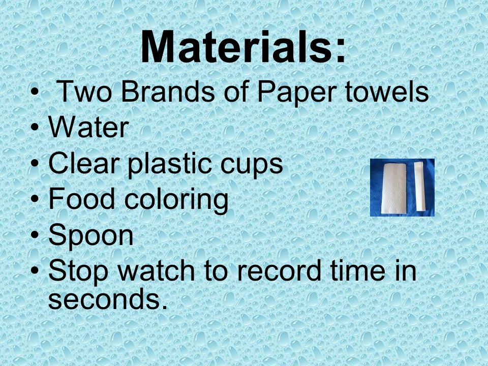 Materials: Two Brands of Paper towels Water Clear plastic cups Food coloring Spoon Stop watch to record time in seconds.