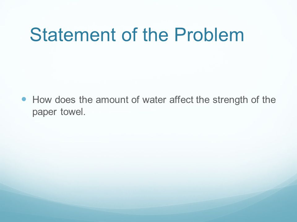 Statement of the Problem How does the amount of water affect the strength of the paper towel.