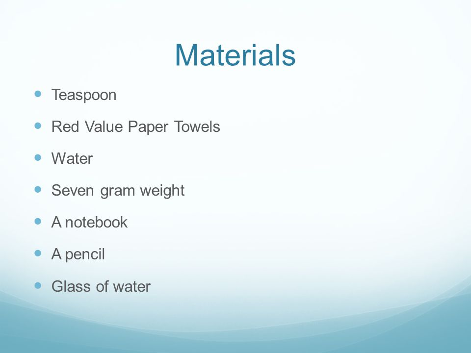 Materials Teaspoon Red Value Paper Towels Water Seven gram weight A notebook A pencil Glass of water