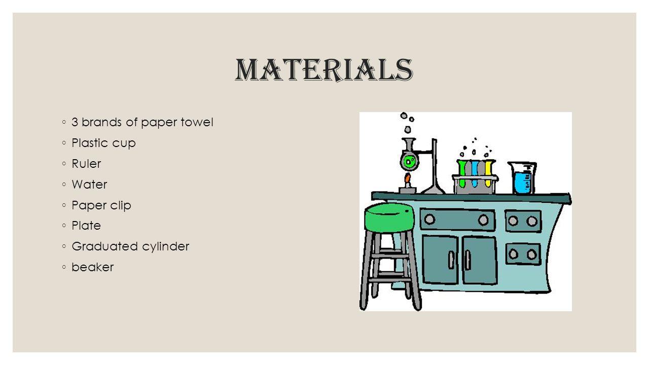 Materials ◦ 3 brands of paper towel ◦ Plastic cup ◦ Ruler ◦ Water ◦ Paper clip ◦ Plate ◦ Graduated cylinder ◦ beaker