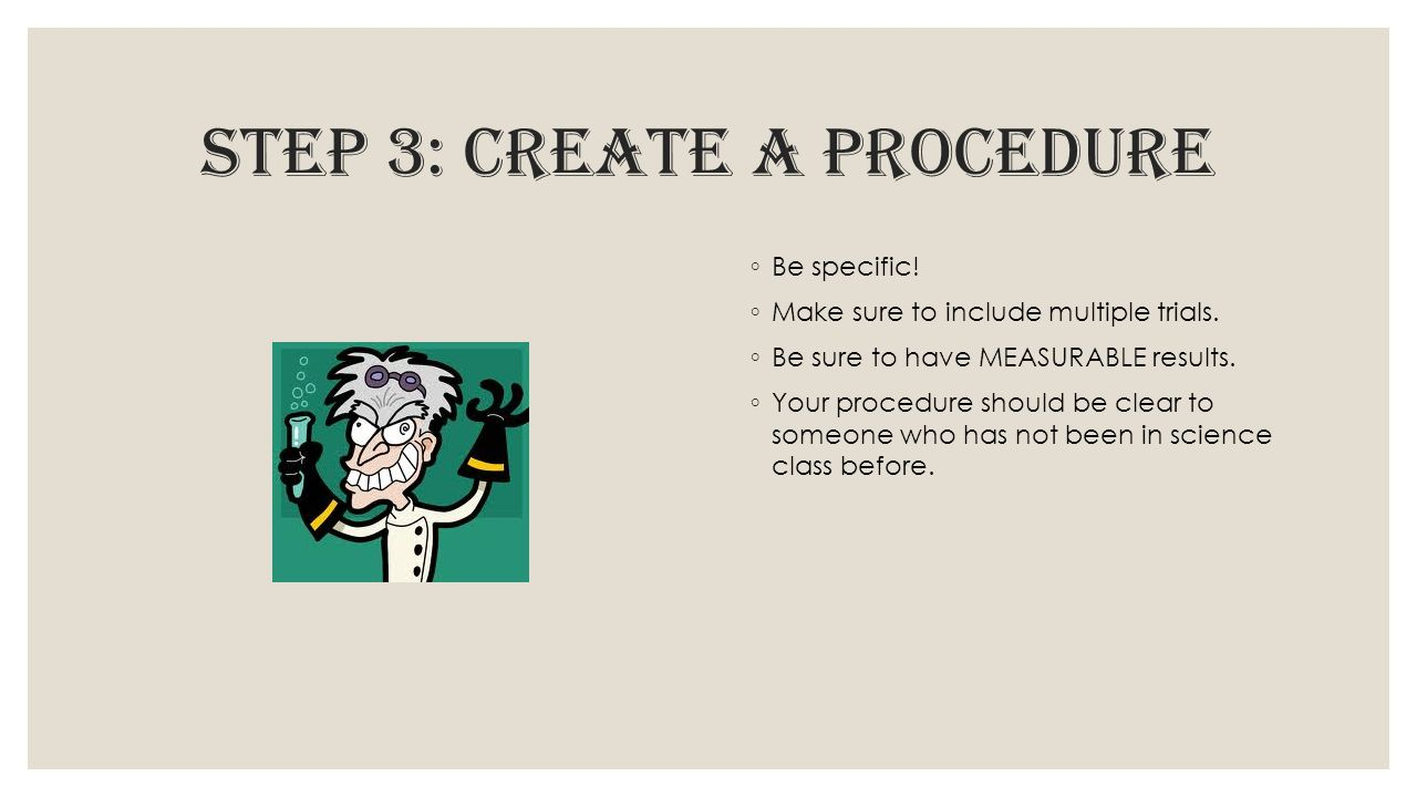 step 3: create a procedure ◦ Be specific! ◦ Make sure to include multiple trials. ◦ Be sure to have MEASURABLE results. ◦ Your procedure should be cle